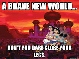 A brave new world... don't you dare close your legs. - Bitches ... via Relatably.com