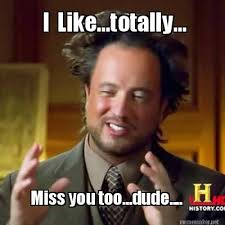 Meme Maker - I Like...totally... Miss you too...dude.... Meme Maker! via Relatably.com