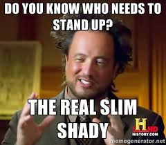 Do you know who needs to stand up? The real SLIM SHADY - Ancient ... via Relatably.com