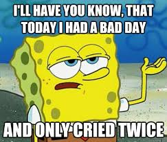 I'll have you know, that today I had a bad day and only cried ... via Relatably.com
