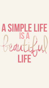 a simple life is a beautiful life took a while to realize this beautiful simple living