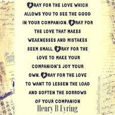 pray for the love which allows you to see the good in your companion pray for the love that makes weaknesses and mistakes seem small