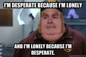 I'm desperate because I'm lonely And I'm lonely because I'm ... via Relatably.com