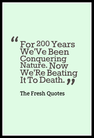 73 environment quotes slogans save our beautiful earth environment quotes and slogans for 200 years we ve been conquering nature now we ""