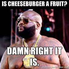 Is Cheeseburger a fruit? Damn right it is. - Fat Rick Ross | Meme ... via Relatably.com