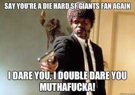 Say you're a die hard SF Giants fan again I dare you, I double ... via Relatably.com