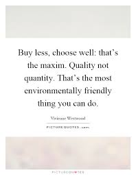 buy less choose well thats the maxim quality not quantity thats the most environmentally friendly thing you can do buy environmentally friendly