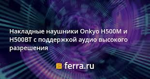<b>Накладные наушники Onkyo</b> H500M и H500BT с поддержкой ...
