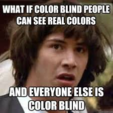 What if color blind people can see real colors And everyone else ... via Relatably.com