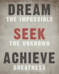 Dream The Impossible, Seek The Unknown, Achieve Greatness ...