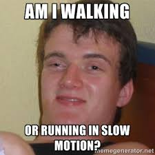 am i walking or running in slow motion? - Stoner Stanley | Meme ... via Relatably.com