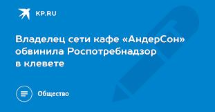Владелец сети кафе «<b>АндерСон</b>» обвинила Роспотребнадзор в ...