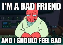 i'm a bad friend And I should feel bad - I made someone sad and i ... via Relatably.com
