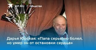 Дарья <b>Юрская</b>: «Папа серьезно болел, но умер он от остановки ...