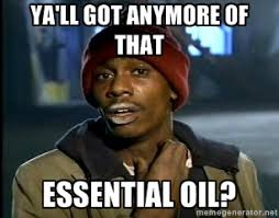 Ya'll got anymore of that Essential oil? - Chappelle crackhead ... via Relatably.com