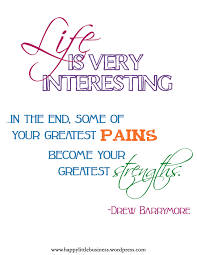 printable inspiration happy little business life is very interesting in the end some of your greatest pains become your greatest strengths drew barrymore