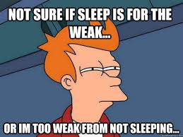 not sure if sleep is for the weak... or im too weak from not ... via Relatably.com