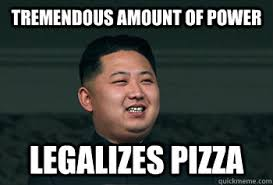 tremendous amount of power legalizes pizza - Good Guy Kim Jong Un ... via Relatably.com