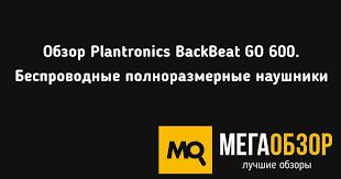 Обзор <b>Plantronics BackBeat GO</b> 600. Беспроводные ...