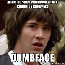 Afflicted since childhood with a condition known as Dumbface ... via Relatably.com