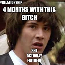 4 months with this bitch #relationship she actually faithful ... via Relatably.com