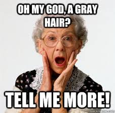 Oh my god, a gray hair? Tell me more! - Misc - quickmeme via Relatably.com