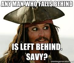 ANY MAN WHO FALLS BEHIND IS LEFT BEHIND. SAVY? - Jack.Sparrow ... via Relatably.com