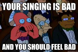 Your singing is bad AND YOU SHOULD FEEL BAD - Your meme is bad and ... via Relatably.com