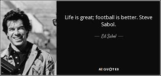 Ed Sabol quote: Life is great; football is better. Steve Sabol. via Relatably.com