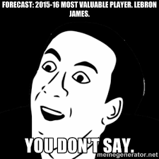 Forecast: 2015-16 Most Valuable Player. LeBron James. You don't ... via Relatably.com