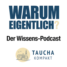 Warum eigentlich - der Wissenspodcast von Taucha kompakt