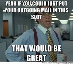 Yeah if you could just put your outgoing mail in this slot That ... via Relatably.com