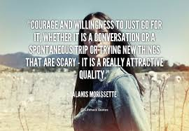 Courage and willingness to just go for it, whether it is a ... via Relatably.com