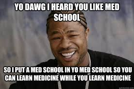 Yo Dawg I heard you like med school So I put a med school in yo ... via Relatably.com