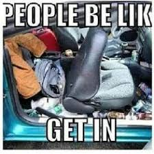 messy car meme - Google Search | Auto Organizaton/Out the Door ... via Relatably.com