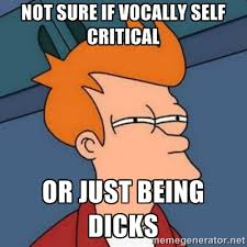 Not sure if vocally self critical or just being dicks - Not sure ... via Relatably.com