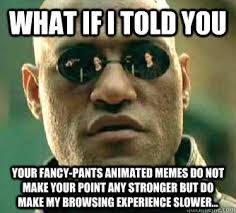 What if I told you Your fancy-pants animated memes do not make ... via Relatably.com