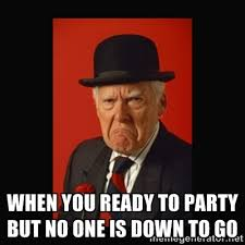 when you ready to party but no one is down to go - grumpy old man ... via Relatably.com