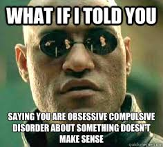 What if I told you saying you are obsessive compulsive disorder ... via Relatably.com