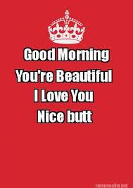 Meme Maker - Good Morning You're Beautiful I Love You Nice butt ... via Relatably.com