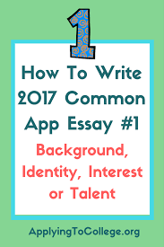 how to write common application essay background identity how to write 2017 common application essay 1 background identity interest or talent applying to college