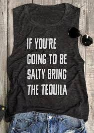 re Going To Be Salty Bring The Tequila Tank