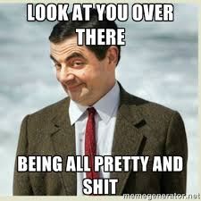 Look at you over there being all pretty and shit - MR bean | Meme ... via Relatably.com