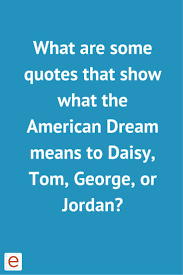 american dream homeworks get an answer for what are some quotes that show what the american dream means to daisy tom george or and homework help for other the