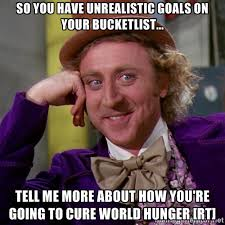So you have unrealistic goals on your bucketlist... Tell me more ... via Relatably.com