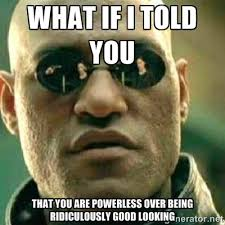 WHAT IF I TOLD YOU THAT YOU ARE POWERLESS OVER BEING RIDICULOUSLY ... via Relatably.com