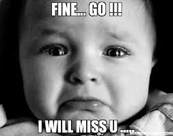 Fine... GO !!! I will miss u ..... meme - Sad Baby (26785) | Memes ... via Relatably.com