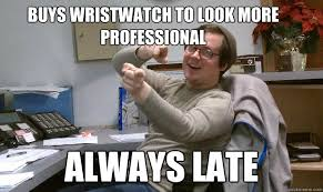 Buys wristwatch to look more professional Always late - Scumbag ... via Relatably.com