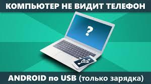 Компьютер не видит телефон Android через USB только зарядка ...
