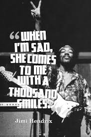 17 best jimi hendrix quotes rock quotes musician when i m sad she comes to me a thousand smiles